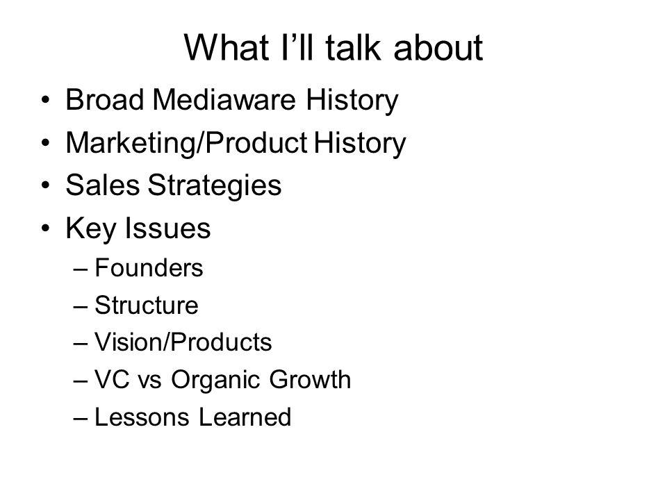 What Ill talk about Broad Mediaware History Marketing/Product History Sales Strategies Key Issues –Founders –Structure –Vision/Products –VC vs Organic