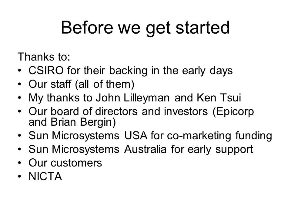 Before we get started Thanks to: CSIRO for their backing in the early days Our staff (all of them) My thanks to John Lilleyman and Ken Tsui Our board of directors and investors (Epicorp and Brian Bergin) Sun Microsystems USA for co-marketing funding Sun Microsystems Australia for early support Our customers NICTA