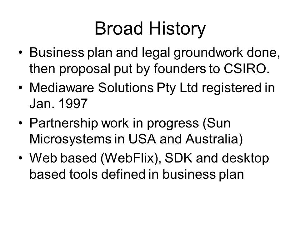 Broad History Business plan and legal groundwork done, then proposal put by founders to CSIRO.