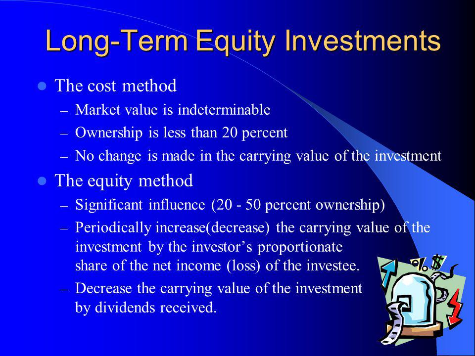 Long-Term Equity Investments The cost method – Market value is indeterminable – Ownership is less than 20 percent – No change is made in the carrying value of the investment The equity method – Significant influence (20 - 50 percent ownership) – Periodically increase(decrease) the carrying value of the investment by the investors proportionate share of the net income (loss) of the investee.