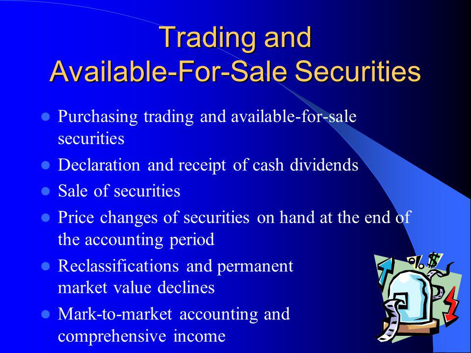 Trading and Available-For-Sale Securities Purchasing trading and available-for-sale securities Declaration and receipt of cash dividends Sale of securities Price changes of securities on hand at the end of the accounting period Reclassifications and permanent market value declines Mark-to-market accounting and comprehensive income