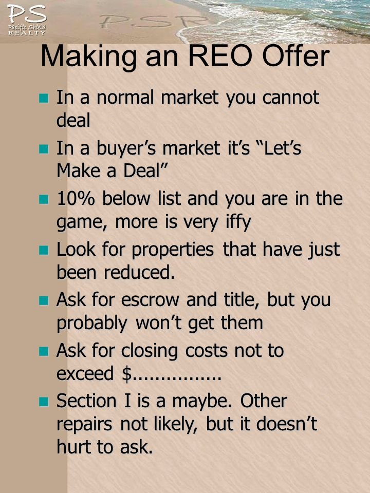 Making an REO Offer In a normal market you cannot deal In a normal market you cannot deal In a buyers market its Lets Make a Deal In a buyers market its Lets Make a Deal 10% below list and you are in the game, more is very iffy 10% below list and you are in the game, more is very iffy Look for properties that have just been reduced.