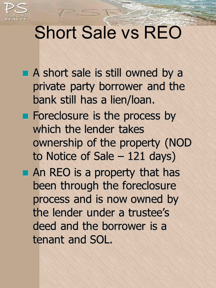 Short Sale vs REO A short sale is still owned by a private party borrower and the bank still has a lien/loan.