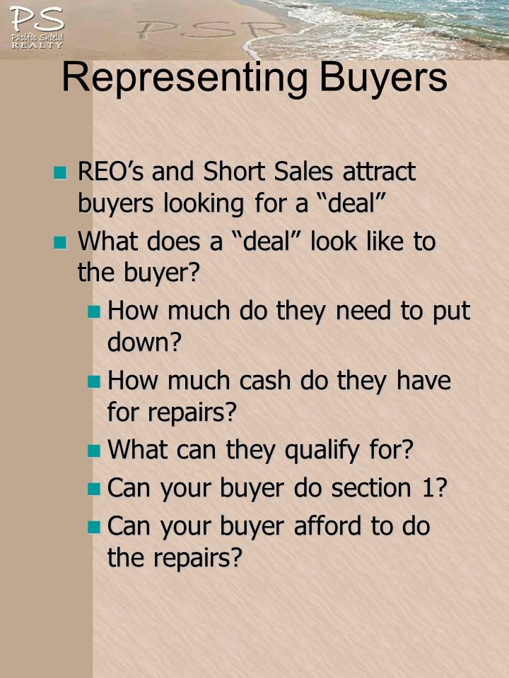 Representing Buyers REOs and Short Sales attract buyers looking for a deal REOs and Short Sales attract buyers looking for a deal What does a deal look like to the buyer.