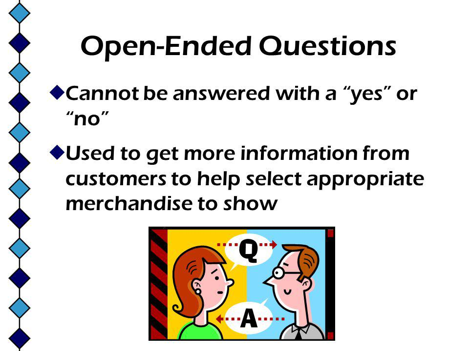 Open-Ended Questions Cannot be answered with a yes or no Used to get more information from customers to help select appropriate merchandise to show