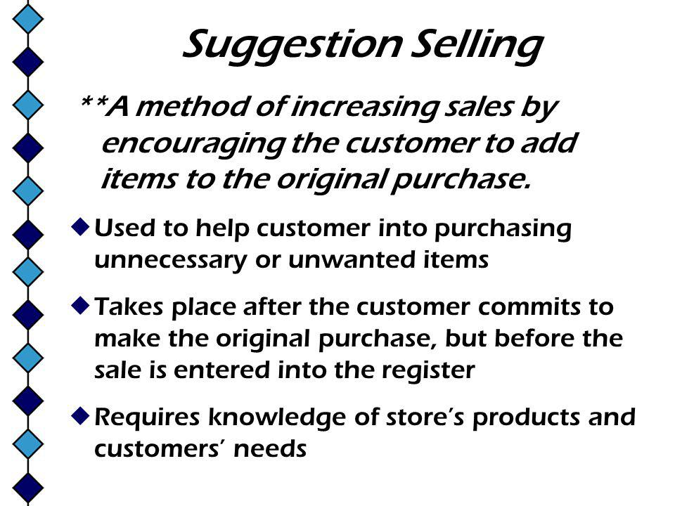 Suggestion Selling **A method of increasing sales by encouraging the customer to add items to the original purchase.