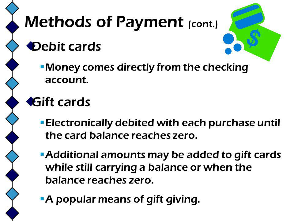 Methods of Payment (cont.) Debit cards Money comes directly from the checking account.