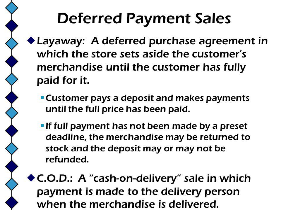 Deferred Payment Sales Layaway: A deferred purchase agreement in which the store sets aside the customers merchandise until the customer has fully paid for it.