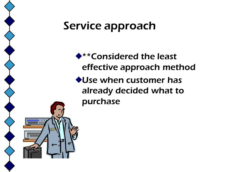 Service approach **Considered the least effective approach method Use when customer has already decided what to purchase