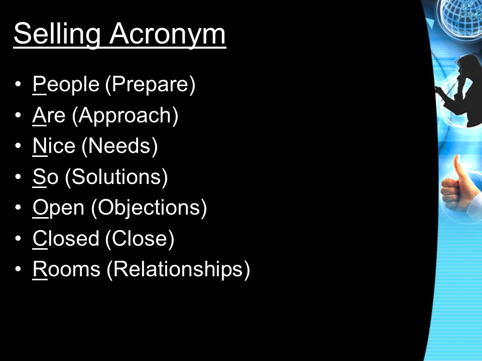 Selling Acronym People (Prepare) Are (Approach) Nice (Needs) So (Solutions) Open (Objections) Closed (Close) Rooms (Relationships)