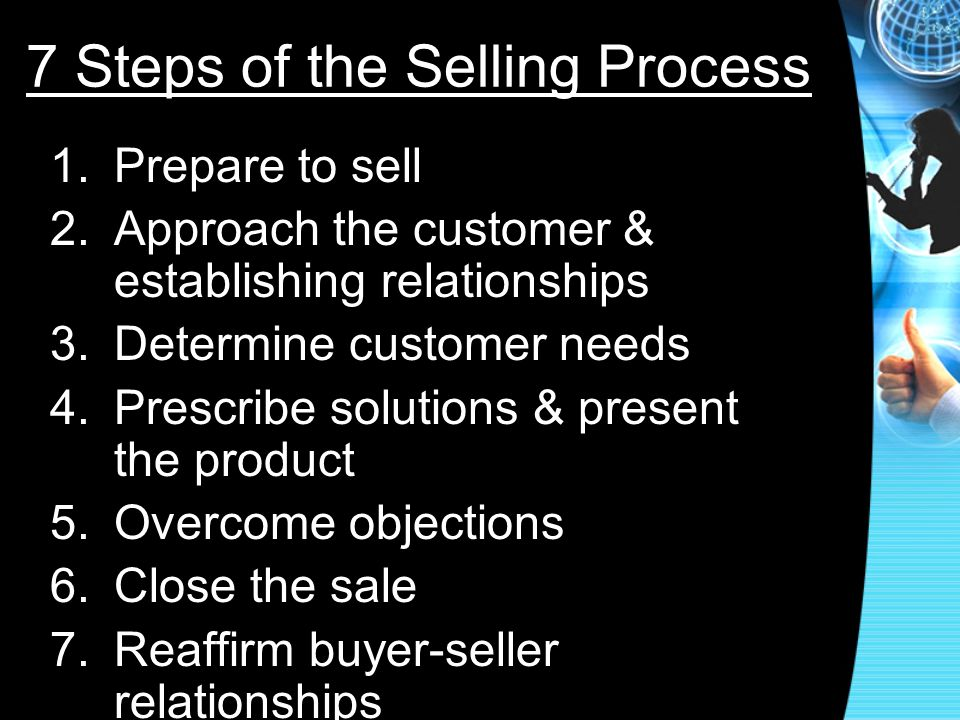7 Steps of the Selling Process 1.Prepare to sell 2.Approach the customer & establishing relationships 3.Determine customer needs 4.Prescribe solutions