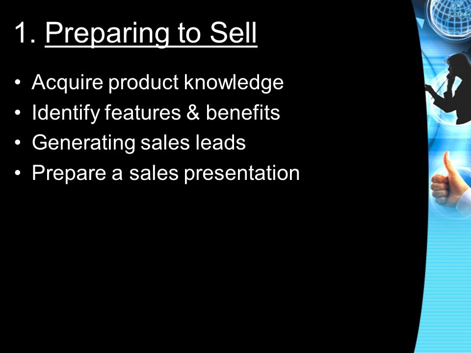 1. Preparing to Sell Acquire product knowledge Identify features & benefits Generating sales leads Prepare a sales presentation