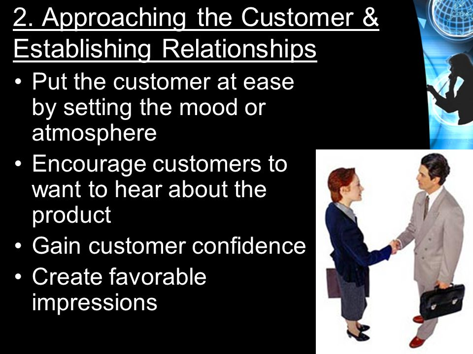 2. Approaching the Customer & Establishing Relationships Put the customer at ease by setting the mood or atmosphere Encourage customers to want to hea