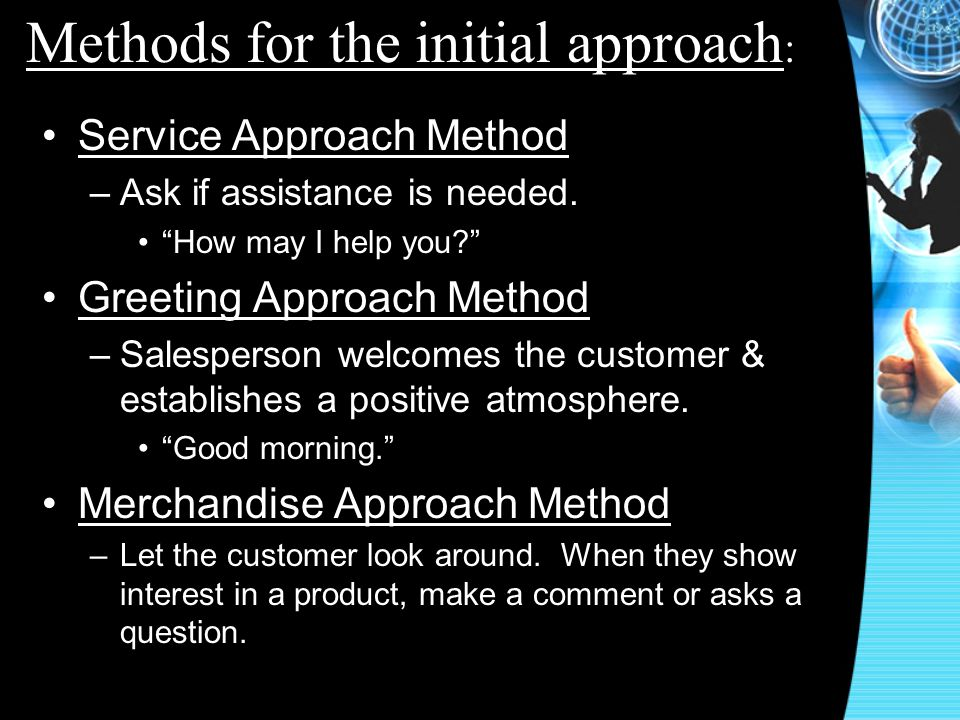 Service Approach Method –Ask if assistance is needed. How may I help you? Greeting Approach Method –Salesperson welcomes the customer & establishes a