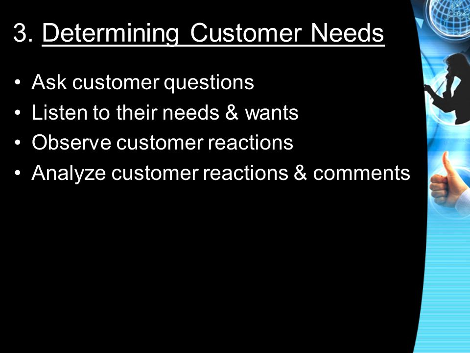3. Determining Customer Needs Ask customer questions Listen to their needs & wants Observe customer reactions Analyze customer reactions & comments