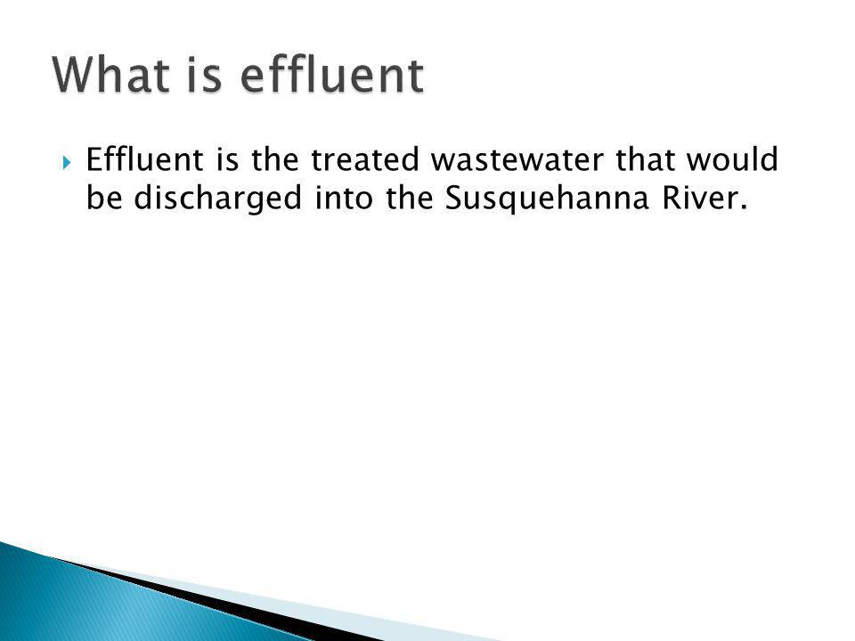 Effluent is the treated wastewater that would be discharged into the Susquehanna River.