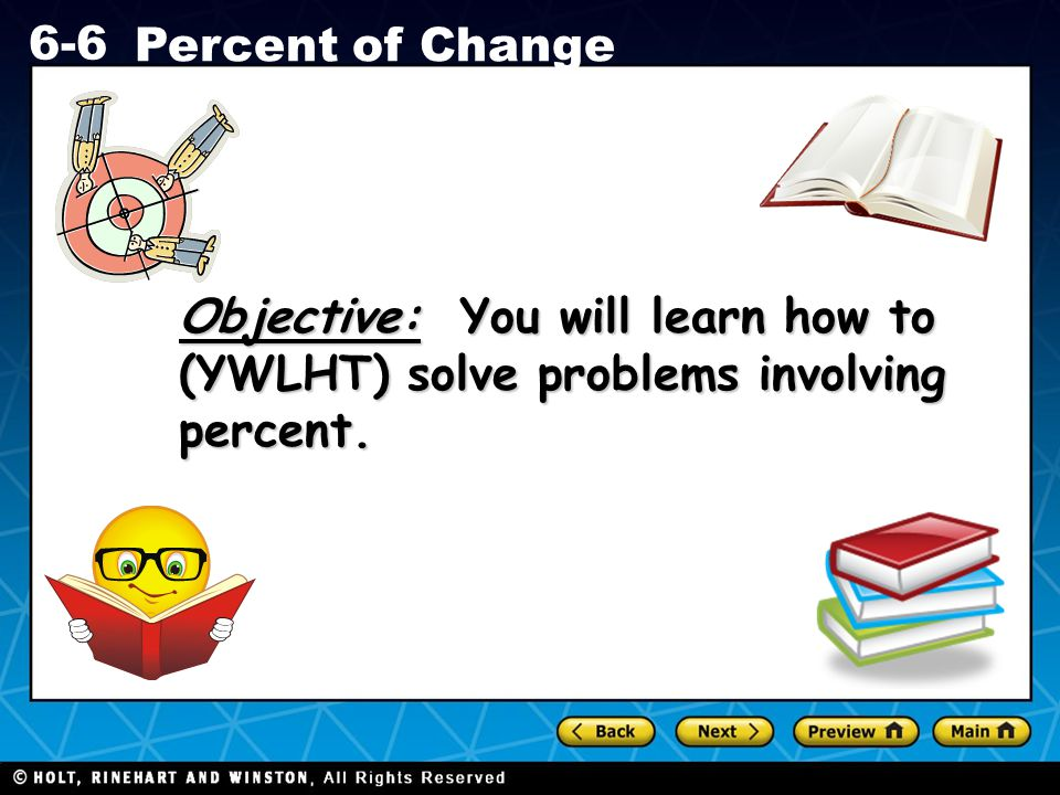 Holt CA Course 1 6-6 Percent of Change Objective: You will learn how to (YWLHT) solve problems involving percent.