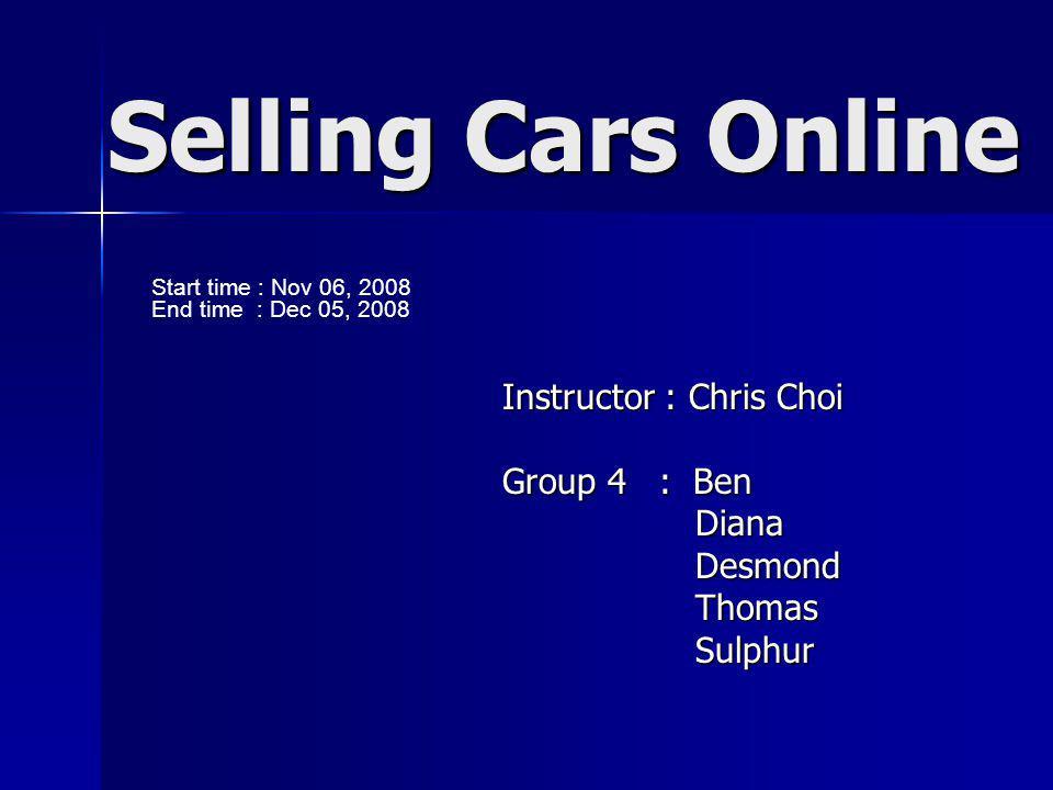 Selling Cars Online Instructor : Chris Choi Group 4 : Ben Diana Diana Desmond Desmond Thomas Thomas Sulphur Sulphur Start time : Nov 06, 2008 End time : Dec 05, 2008