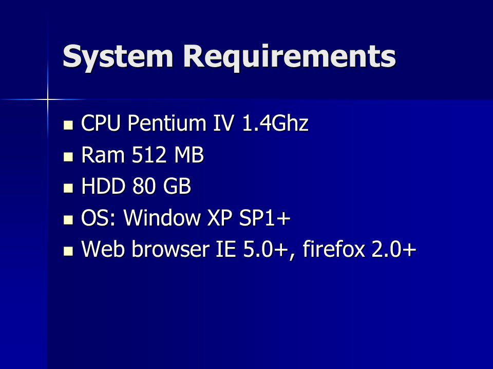 System Requirements CPU Pentium IV 1.4Ghz CPU Pentium IV 1.4Ghz Ram 512 MB Ram 512 MB HDD 80 GB HDD 80 GB OS: Window XP SP1+ OS: Window XP SP1+ Web browser IE 5.0+, firefox 2.0+ Web browser IE 5.0+, firefox 2.0+