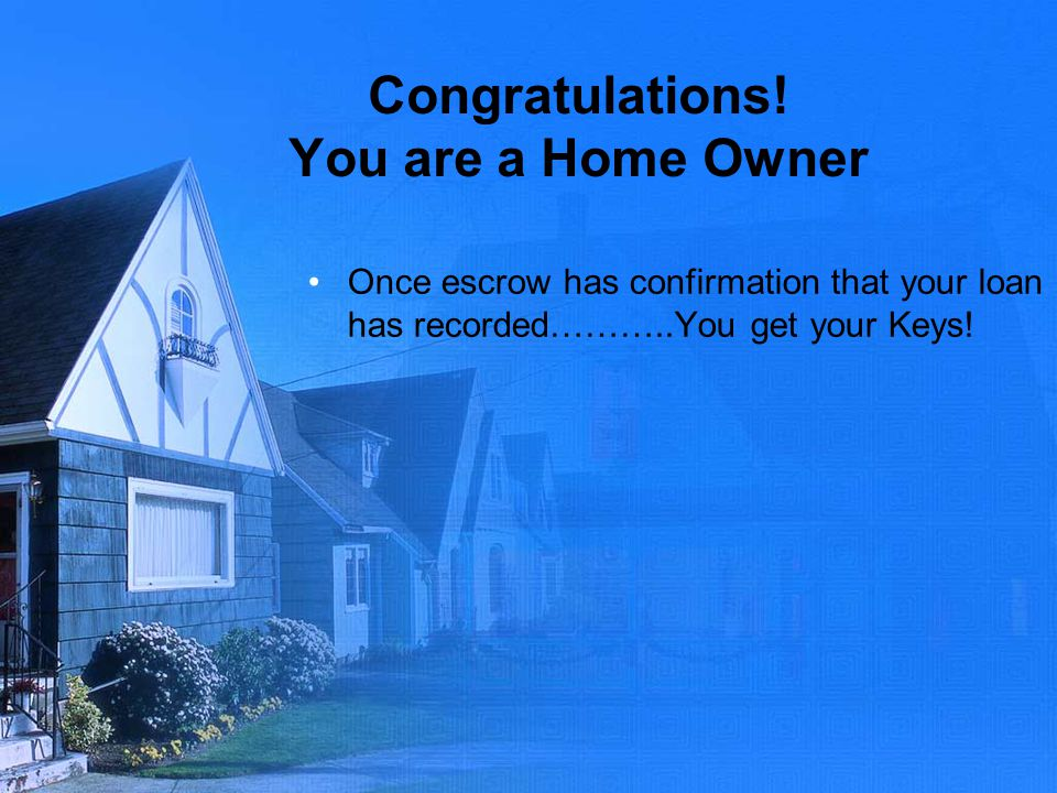 Congratulations! You are a Home Owner Once escrow has confirmation that your loan has recorded………..You get your Keys!