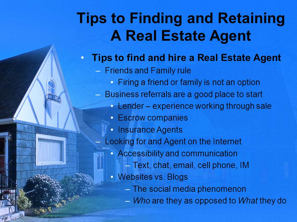 Tips to Finding and Retaining A Real Estate Agent Tips to find and hire a Real Estate Agent –Friends and Family rule Firing a friend or family is not