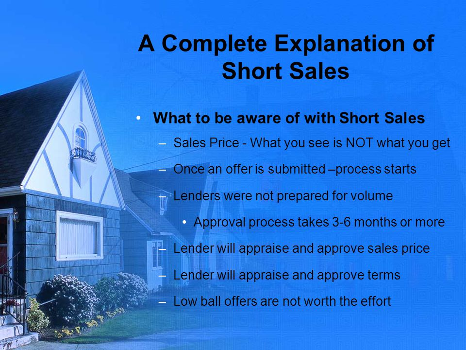 A Complete Explanation of Short Sales What to be aware of with Short Sales –Sales Price - What you see is NOT what you get –Once an offer is submitted