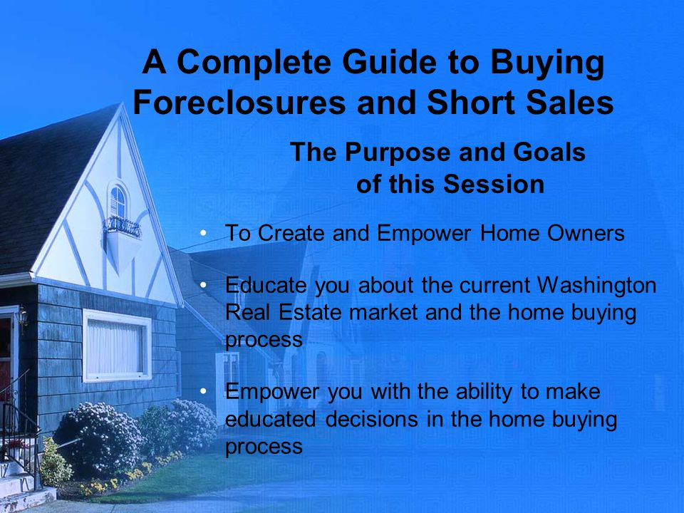 A Complete Guide to Buying Foreclosures and Short Sales The Purpose and Goals of this Session To Create and Empower Home Owners Educate you about the