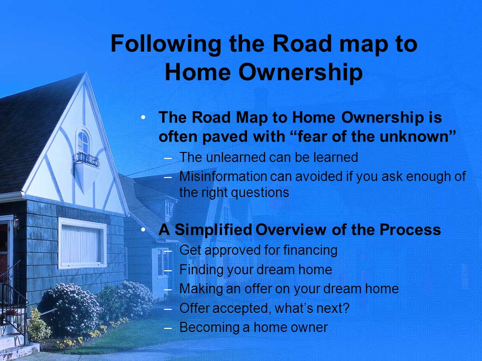 Following the Road map to Home Ownership The Road Map to Home Ownership is often paved with fear of the unknown –The unlearned can be learned –Misinfo