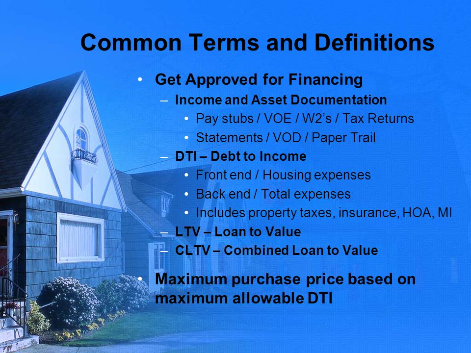 Common Terms and Definitions Get Approved for Financing –Income and Asset Documentation Pay stubs / VOE / W2s / Tax Returns Statements / VOD / Paper T