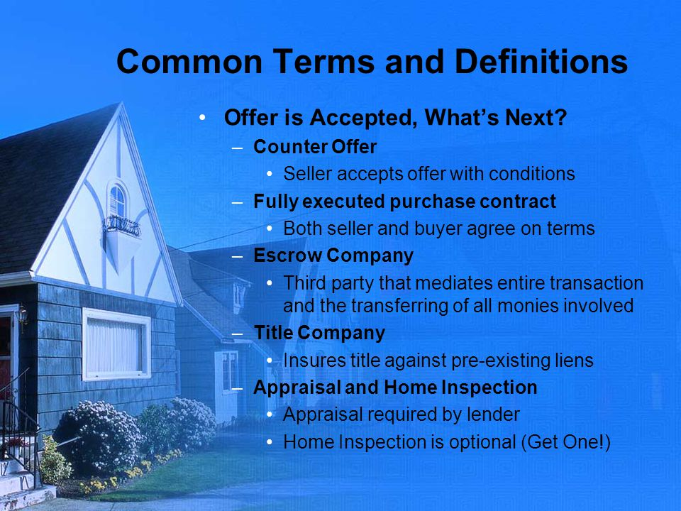Common Terms and Definitions Offer is Accepted, Whats Next? –Counter Offer Seller accepts offer with conditions –Fully executed purchase contract Both