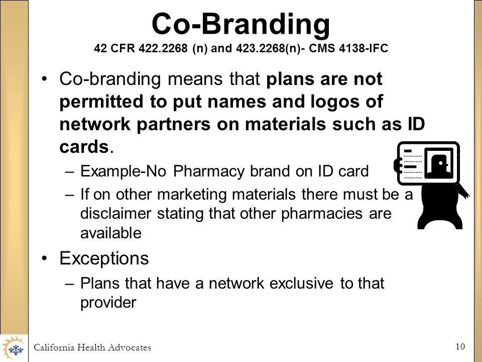 California Health Advocates 10 Co-Branding 42 CFR 422.2268 (n) and 423.2268(n)- CMS 4138-IFC Co-branding means that plans are not permitted to put names and logos of network partners on materials such as ID cards.