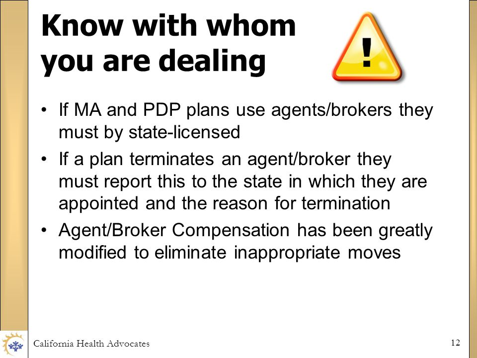 California Health Advocates 12 Know with whom you are dealing If MA and PDP plans use agents/brokers they must by state-licensed If a plan terminates an agent/broker they must report this to the state in which they are appointed and the reason for termination Agent/Broker Compensation has been greatly modified to eliminate inappropriate moves