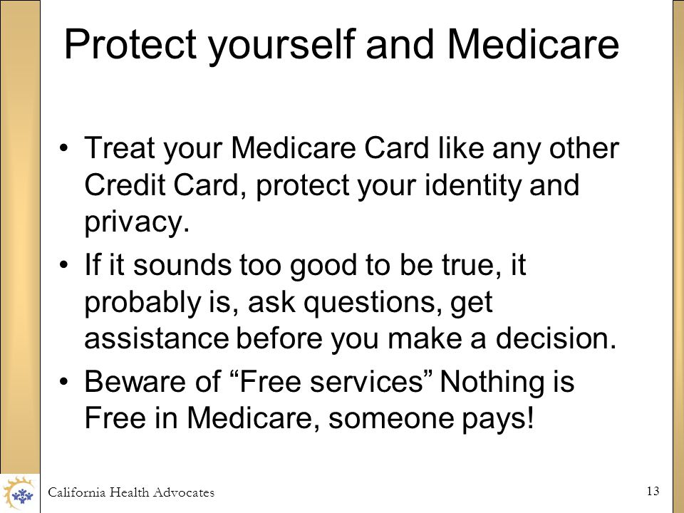 California Health Advocates 13 Protect yourself and Medicare Treat your Medicare Card like any other Credit Card, protect your identity and privacy.