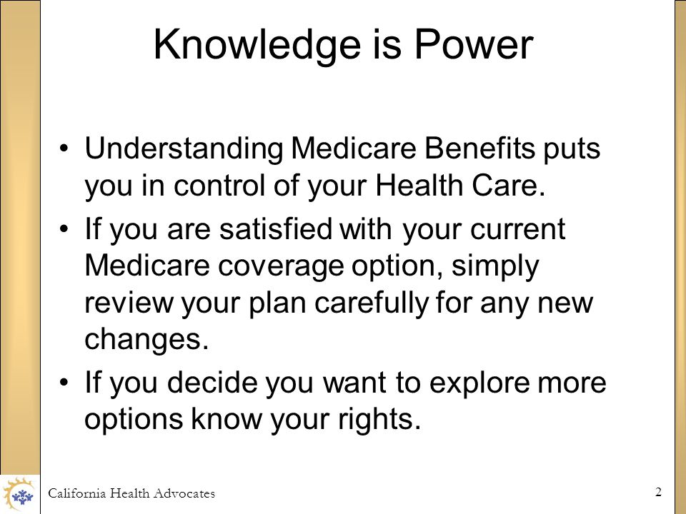 California Health Advocates 2 Knowledge is Power Understanding Medicare Benefits puts you in control of your Health Care.