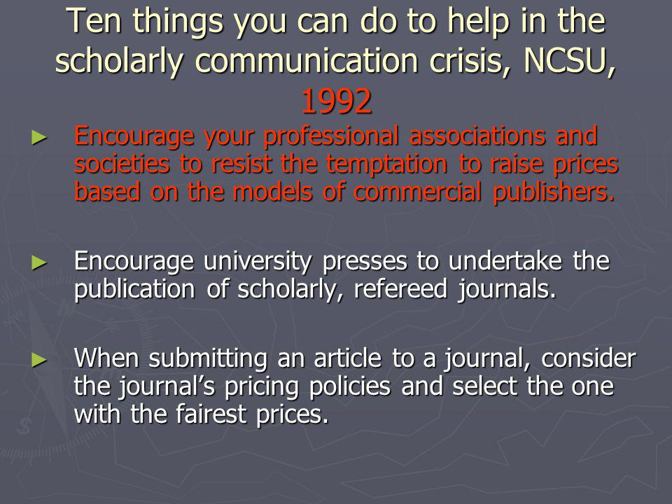 Ten things you can do to help in the scholarly communication crisis, NCSU, 1992 Encourage your professional associations and societies to resist the temptation to raise prices based on the models of commercial publishers.