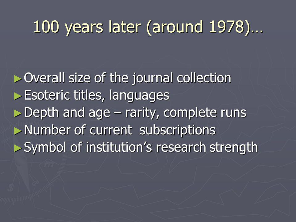 100 years later (around 1978)… Overall size of the journal collection Overall size of the journal collection Esoteric titles, languages Esoteric title