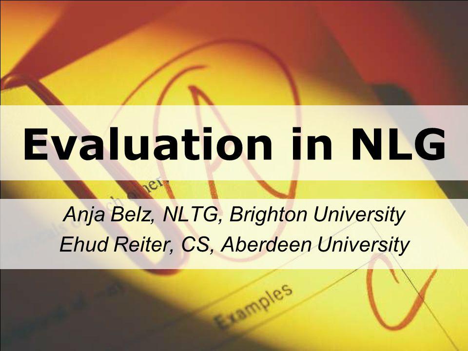 Evaluation in NLG Anja Belz, NLTG, Brighton University Ehud Reiter, CS, Aberdeen University