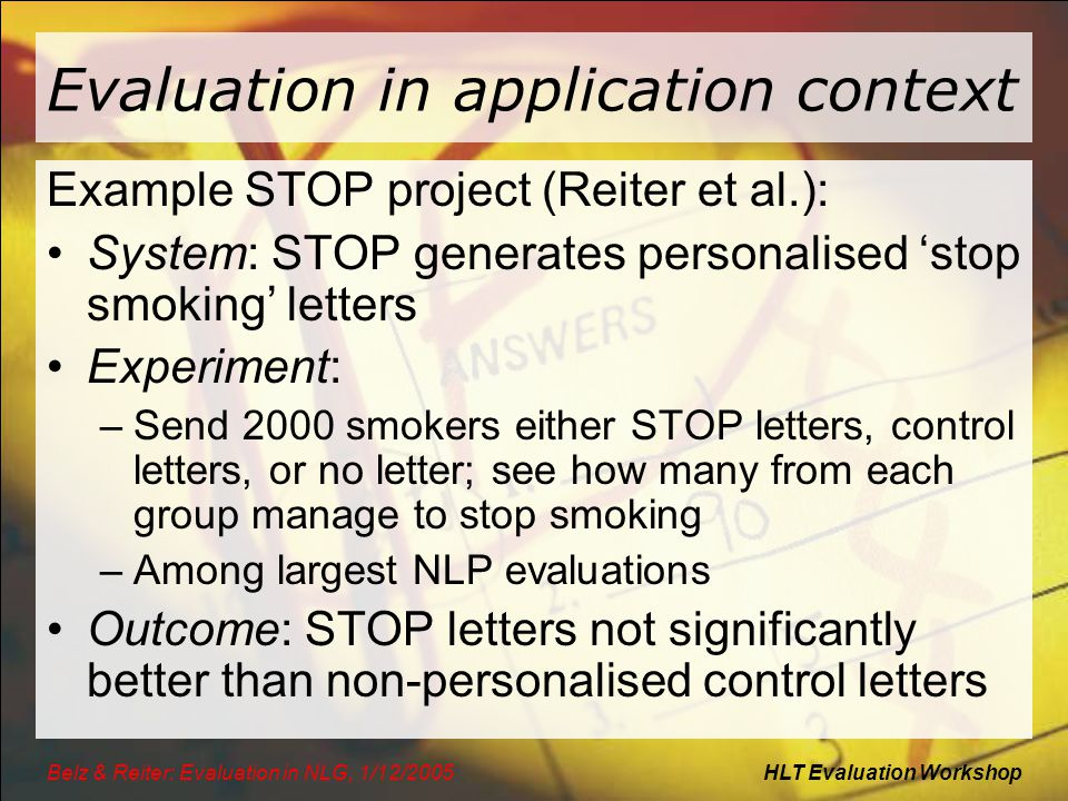 HLT Evaluation WorkshopBelz & Reiter: Evaluation in NLG, 1/12/2005 Evaluation in application context Example STOP project (Reiter et al.): System: STO