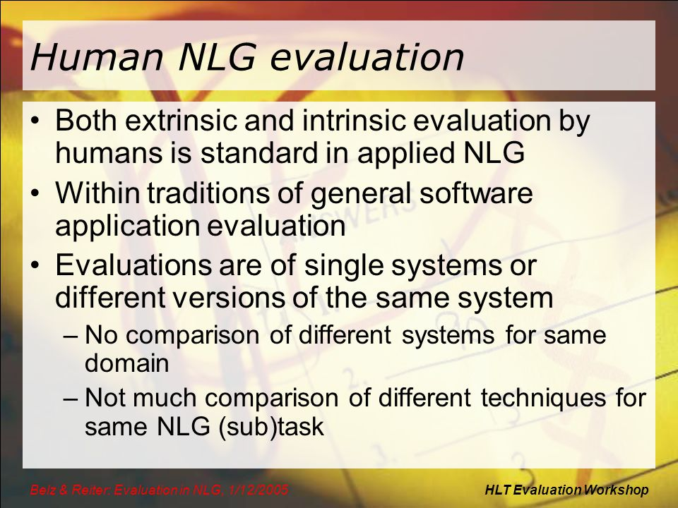 HLT Evaluation WorkshopBelz & Reiter: Evaluation in NLG, 1/12/2005 Human NLG evaluation Both extrinsic and intrinsic evaluation by humans is standard