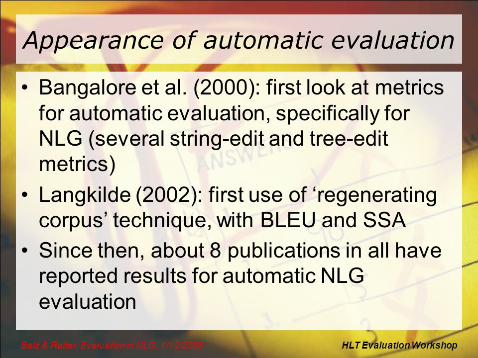 HLT Evaluation WorkshopBelz & Reiter: Evaluation in NLG, 1/12/2005 Appearance of automatic evaluation Bangalore et al. (2000): first look at metrics f
