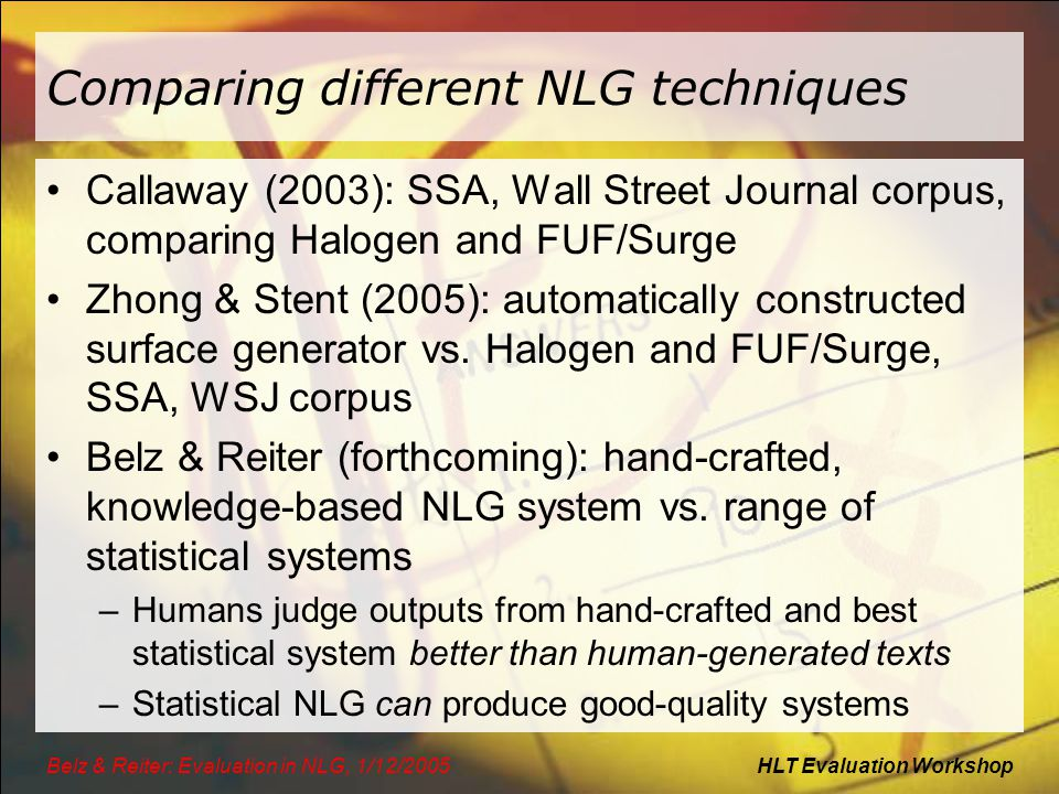 HLT Evaluation WorkshopBelz & Reiter: Evaluation in NLG, 1/12/2005 Comparing different NLG techniques Callaway (2003): SSA, Wall Street Journal corpus