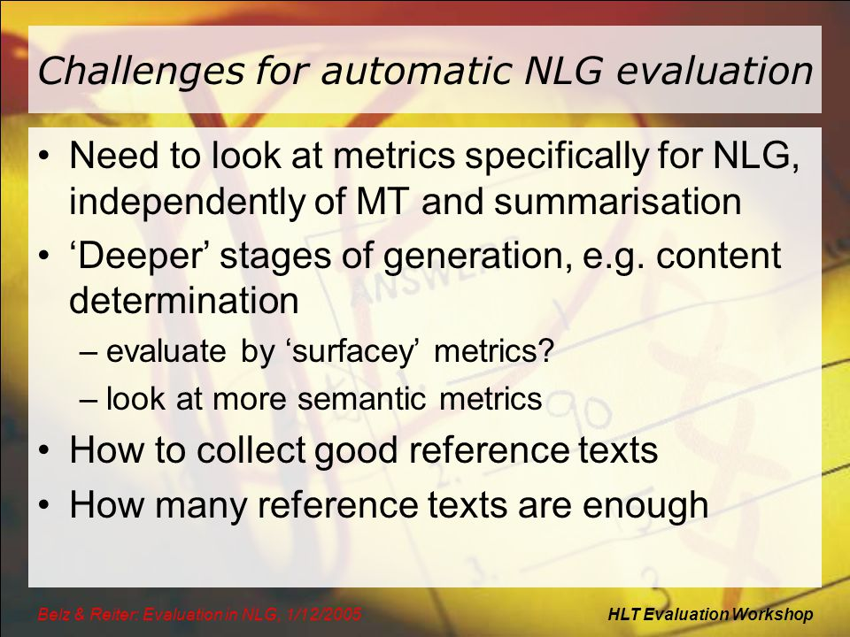 HLT Evaluation WorkshopBelz & Reiter: Evaluation in NLG, 1/12/2005 Challenges for automatic NLG evaluation Need to look at metrics specifically for NL