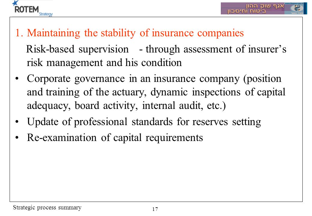 Strategic process summary 17 1.Maintaining the stability of insurance companies Risk-based supervision - through assessment of insurers risk managemen