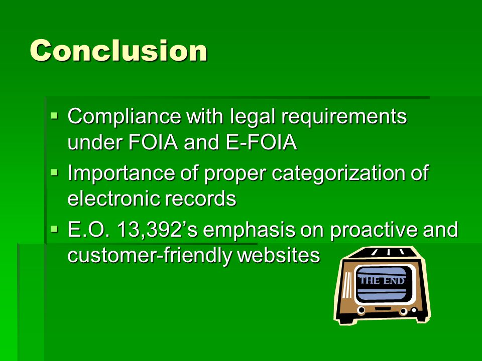 Conclusion Compliance with legal requirements under FOIA and E-FOIA Compliance with legal requirements under FOIA and E-FOIA Importance of proper categorization of electronic records Importance of proper categorization of electronic records E.O.
