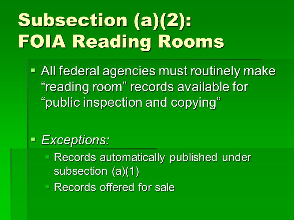 Subsection (a)(2): FOIA Reading Rooms All federal agencies must routinely make reading room records available for public inspection and copying All federal agencies must routinely make reading room records available for public inspection and copying Exceptions: Exceptions: Records automatically published under subsection (a)(1) Records automatically published under subsection (a)(1) Records offered for sale Records offered for sale