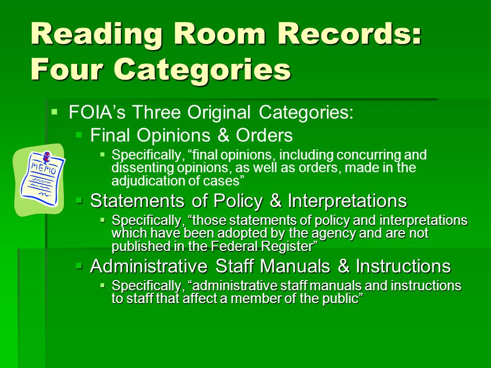 Reading Room Records: Four Categories FOIAs Three Original Categories: Final Opinions & Orders Specifically, final opinions, including concurring and dissenting opinions, as well as orders, made in the adjudication of cases Statements of Policy & Interpretations Statements of Policy & Interpretations Specifically, those statements of policy and interpretations which have been adopted by the agency and are not published in the Federal Register Specifically, those statements of policy and interpretations which have been adopted by the agency and are not published in the Federal Register Administrative Staff Manuals & Instructions Administrative Staff Manuals & Instructions Specifically, administrative staff manuals and instructions to staff that affect a member of the public Specifically, administrative staff manuals and instructions to staff that affect a member of the public