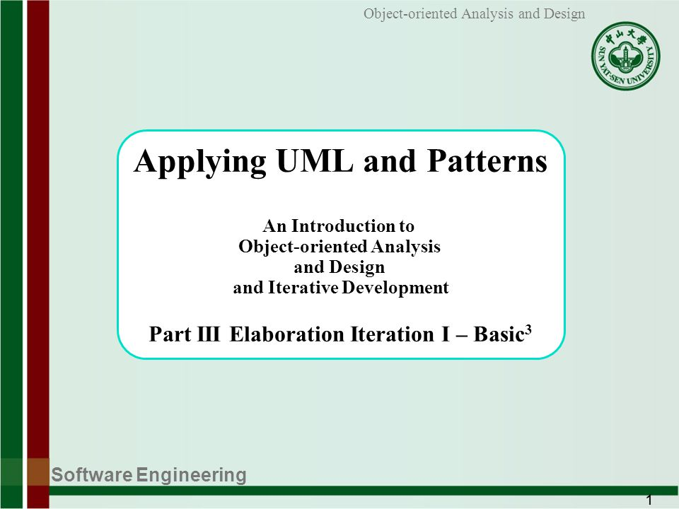 Software Engineering 1 Object-oriented Analysis and Design Applying UML and Patterns An Introduction to Object-oriented Analysis and Design and Iterative Development Part III Elaboration Iteration I – Basic 3
