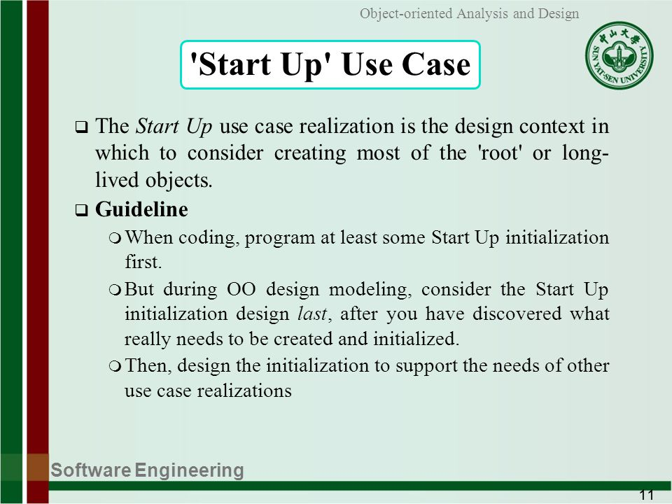 Software Engineering 11 Object-oriented Analysis and Design Start Up Use Case The Start Up use case realization is the design context in which to consider creating most of the root or long- lived objects.