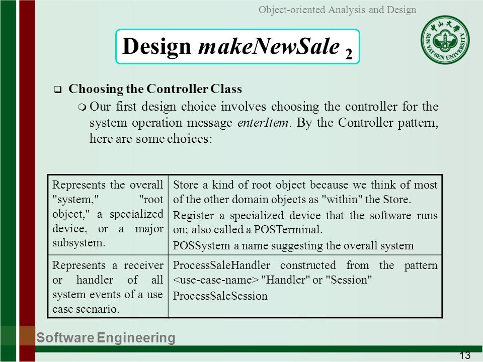 Software Engineering 13 Object-oriented Analysis and Design Design makeNewSale 2 Choosing the Controller Class m Our first design choice involves choosing the controller for the system operation message enterItem.
