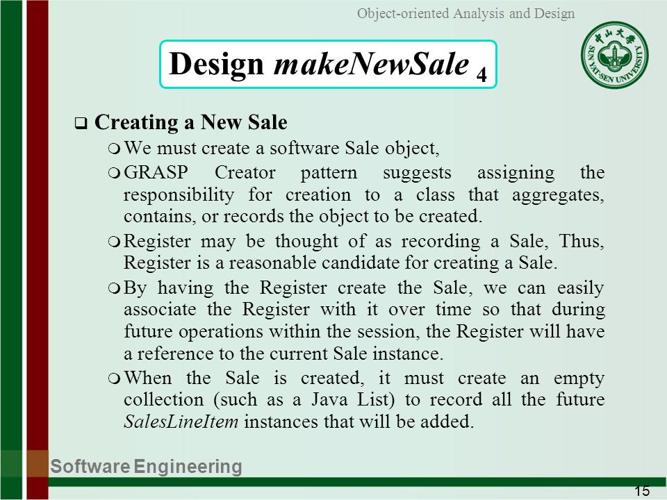 Software Engineering 15 Object-oriented Analysis and Design Design makeNewSale 4 Creating a New Sale m We must create a software Sale object, m GRASP Creator pattern suggests assigning the responsibility for creation to a class that aggregates, contains, or records the object to be created.